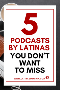 5 Podcasts by Latinas you Don't Wan't to Miss - Latinas in Media
